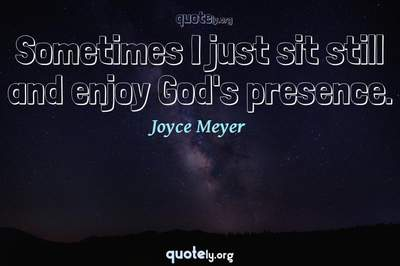 Photo Quote of Sometimes I just sit still and enjoy God's presence.