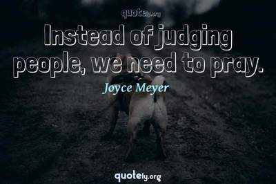 Photo Quote of Instead of judging people, we need to pray.