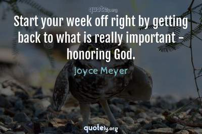 Photo Quote of Start your week off right by getting back to what is really important - honoring God.