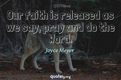 Photo Quote of Our faith is released as we say, pray and do the Word.