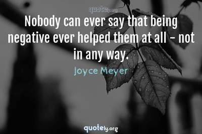 Photo Quote of Nobody can ever say that being negative ever helped them at all - not in any way.