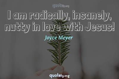Photo Quote of I am radically, insanely, nutty in love with Jesus!