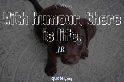 Photo Quote of With humour, there is life.