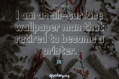 Photo Quote of I am an all-surface wallpaper man that retired to become a printer.