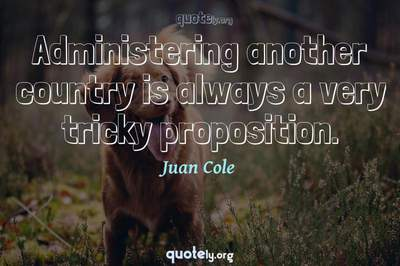 Photo Quote of Administering another country is always a very tricky proposition.