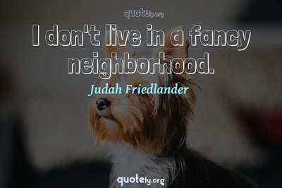 Photo Quote of I don't live in a fancy neighborhood.