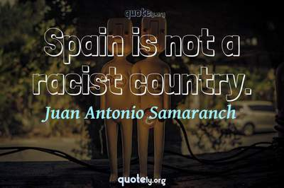 Photo Quote of Spain is not a racist country.