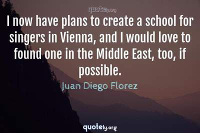 Photo Quote of I now have plans to create a school for singers in Vienna, and I would love to found one in the Middle East, too, if possible.