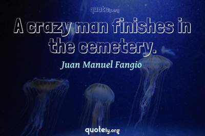 Photo Quote of A crazy man finishes in the cemetery.