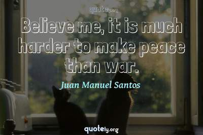Photo Quote of Believe me, it is much harder to make peace than war.