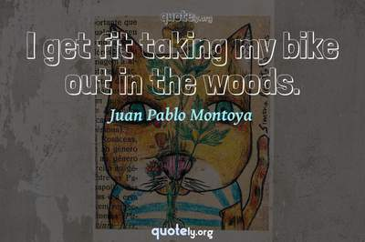Photo Quote of I get fit taking my bike out in the woods.