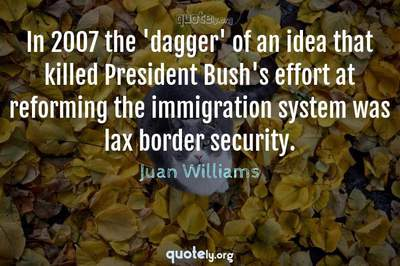 Photo Quote of In 2007 the 'dagger' of an idea that killed President Bush's effort at reforming the immigration system was lax border security.