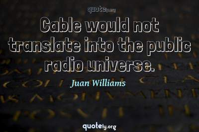 Photo Quote of Cable would not translate into the public radio universe.