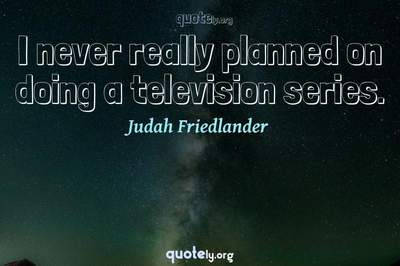 Photo Quote of I never really planned on doing a television series.