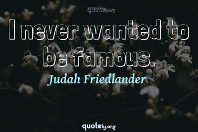 Photo Quote of I never wanted to be famous.