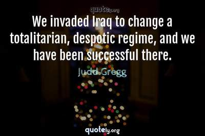 Photo Quote of We invaded Iraq to change a totalitarian, despotic regime, and we have been successful there.