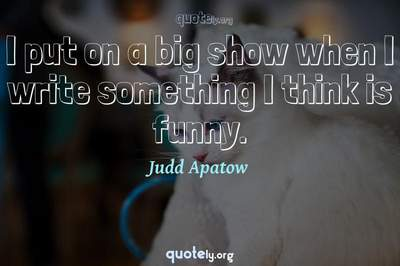 Photo Quote of I put on a big show when I write something I think is funny.
