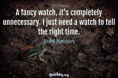 Photo Quote of A fancy watch, it's completely unnecessary. I just need a watch to tell the right time.