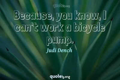 Photo Quote of Because, you know, I can't work a bicycle pump.