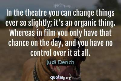Photo Quote of In the theatre you can change things ever so slightly; it's an organic thing. Whereas in film you only have that chance on the day, and you have no control over it at all.