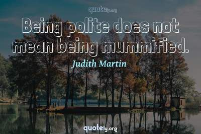 Photo Quote of Being polite does not mean being mummified.