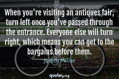 Photo Quote of When you're visiting an antiques fair, turn left once you've passed through the entrance. Everyone else will turn right, which means you can get to the bargains before them.