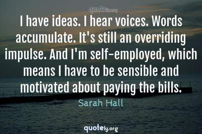 Photo Quote of I have ideas. I hear voices. Words accumulate. It's still an overriding impulse. And I'm self-employed, which means I have to be sensible and motivated about paying the bills.
