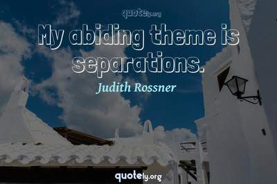 Photo Quote of My abiding theme is separations.