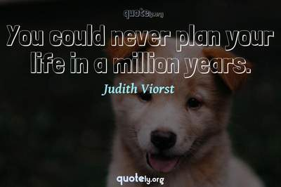 Photo Quote of You could never plan your life in a million years.