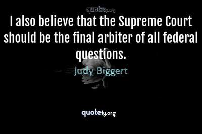Photo Quote of I also believe that the Supreme Court should be the final arbiter of all federal questions.