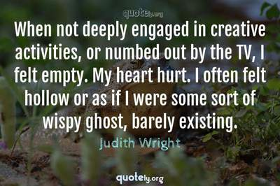 Photo Quote of When not deeply engaged in creative activities, or numbed out by the TV, I felt empty. My heart hurt. I often felt hollow or as if I were some sort of wispy ghost, barely existing.
