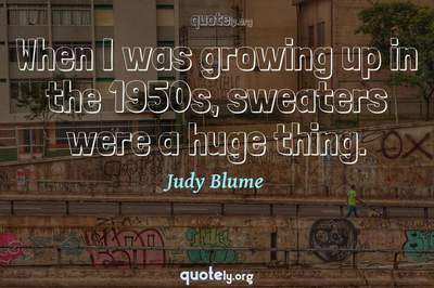 Photo Quote of When I was growing up in the 1950s, sweaters were a huge thing.
