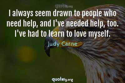 Photo Quote of I always seem drawn to people who need help, and I've needed help, too. I've had to learn to love myself.