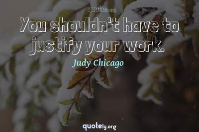 Photo Quote of You shouldn't have to justify your work.