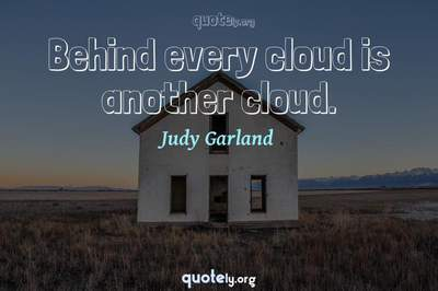 Photo Quote of Behind every cloud is another cloud.