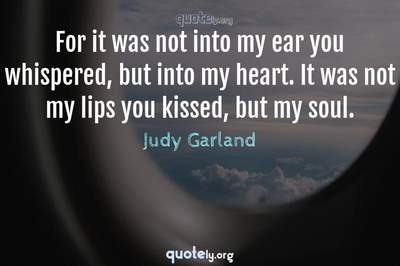 Photo Quote of For it was not into my ear you whispered, but into my heart. It was not my lips you kissed, but my soul.