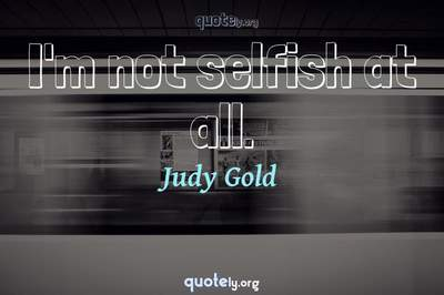 Photo Quote of I'm not selfish at all.