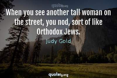 Photo Quote of When you see another tall woman on the street, you nod, sort of like Orthodox Jews.