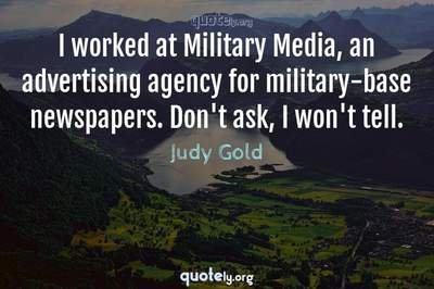 Photo Quote of I worked at Military Media, an advertising agency for military-base newspapers. Don't ask, I won't tell.