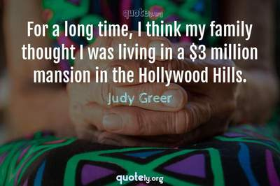 Photo Quote of For a long time, I think my family thought I was living in a $3 million mansion in the Hollywood Hills.