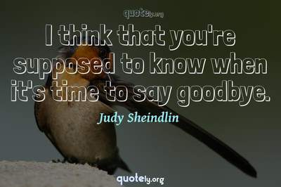 Photo Quote of I think that you're supposed to know when it's time to say goodbye.
