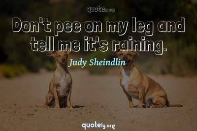 Photo Quote of Don't pee on my leg and tell me it's raining.