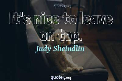 Photo Quote of It's nice to leave on top.