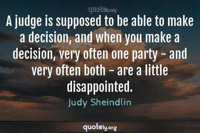 Photo Quote of A judge is supposed to be able to make a decision, and when you make a decision, very often one party - and very often both - are a little disappointed.