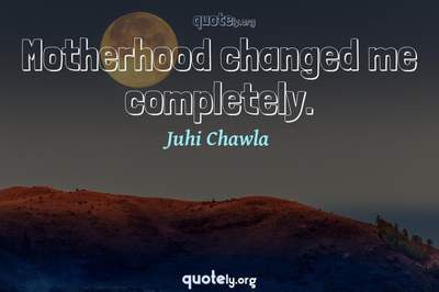 Photo Quote of Motherhood changed me completely.