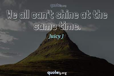 Photo Quote of We all can't shine at the same time.