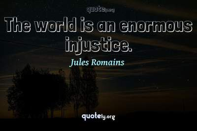 Photo Quote of The world is an enormous injustice.