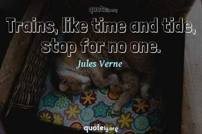 Photo Quote of Trains, like time and tide, stop for no one.