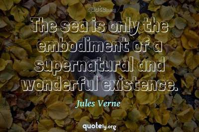 Photo Quote of The sea is only the embodiment of a supernatural and wonderful existence.