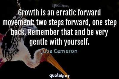 Photo Quote of Growth is an erratic forward movement: two steps forward, one step back. Remember that and be very gentle with yourself.
